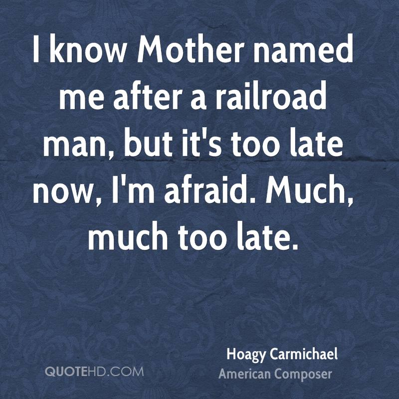 I know Mother named me after a railroad man, but it's too late now, I'm afraid. Much, much too late.
