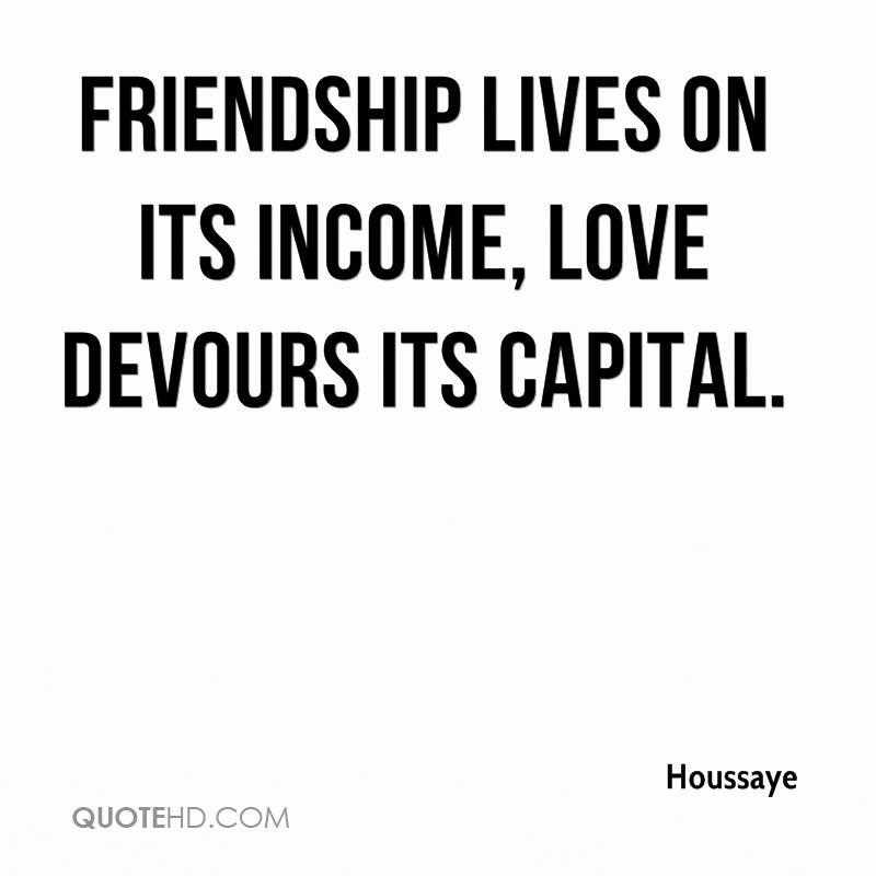 Friendship lives on its income, love devours its capital.