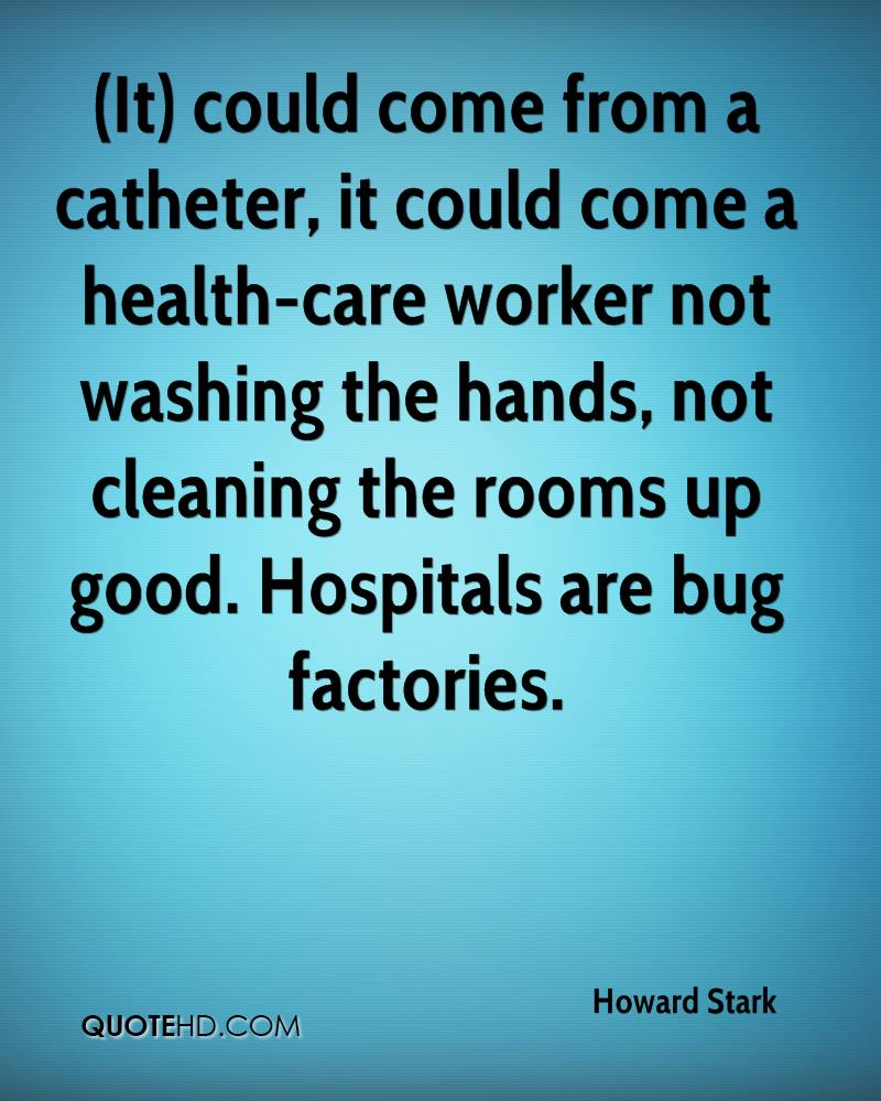 (It) could come from a catheter, it could come a health-care worker not washing the hands, not cleaning the rooms up good. Hospitals are bug factories.