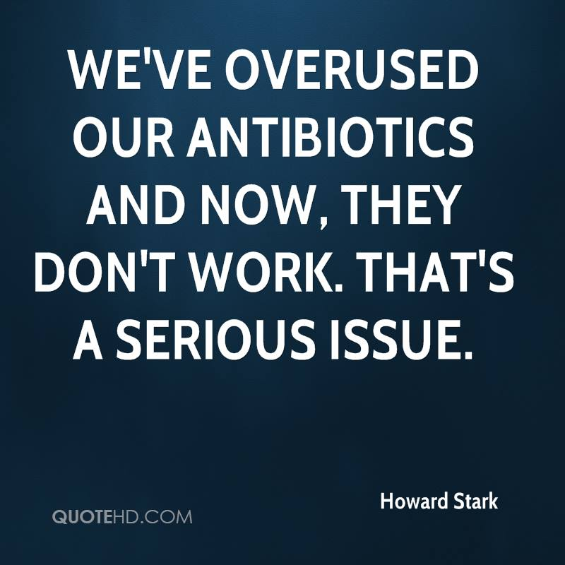 We've overused our antibiotics and now, they don't work. That's a serious issue.