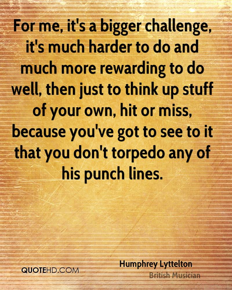 For me, it's a bigger challenge, it's much harder to do and much more rewarding to do well, then just to think up stuff of your own, hit or miss, because you've got to see to it that you don't torpedo any of his punch lines.