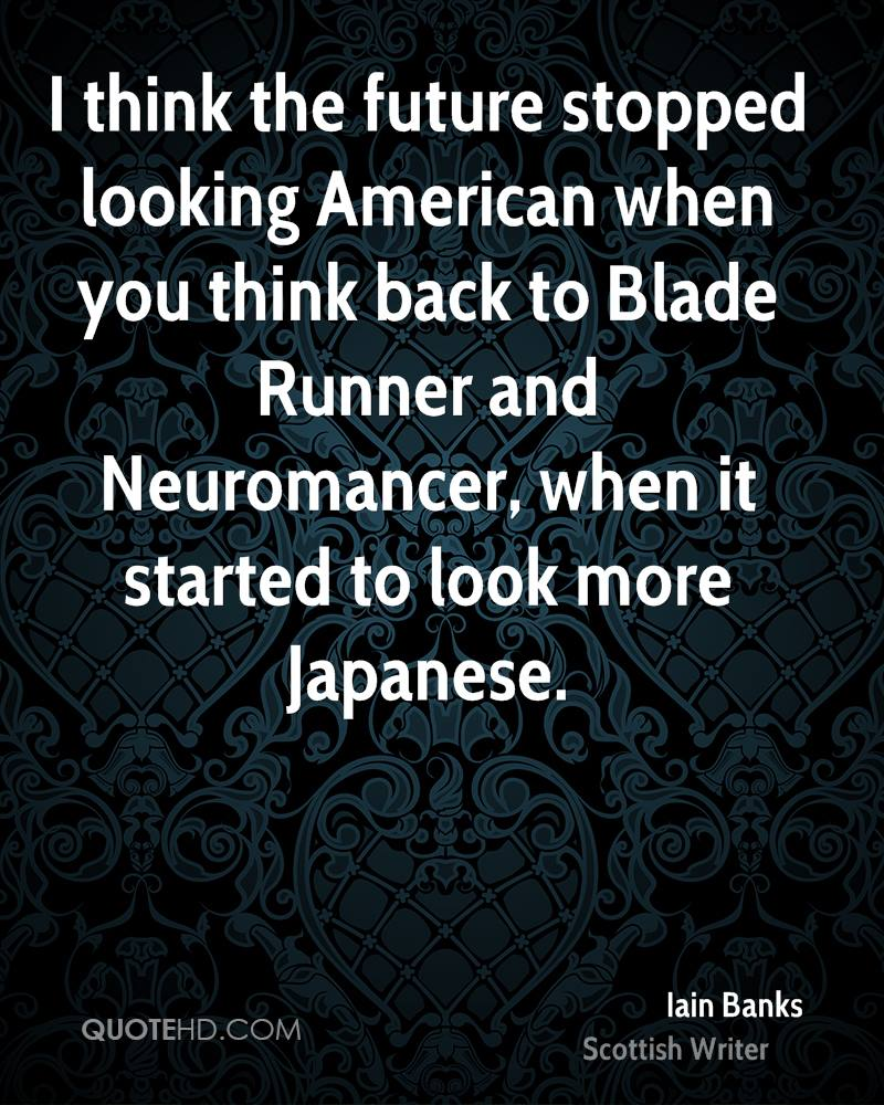 I think the future stopped looking American when you think back to Blade Runner and Neuromancer, when it started to look more Japanese.