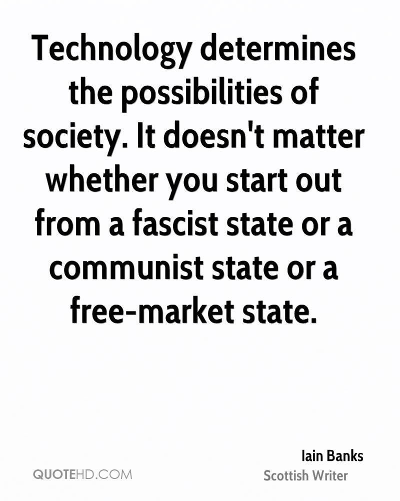 Technology determines the possibilities of society. It doesn't matter whether you start out from a fascist state or a communist state or a free-market state.