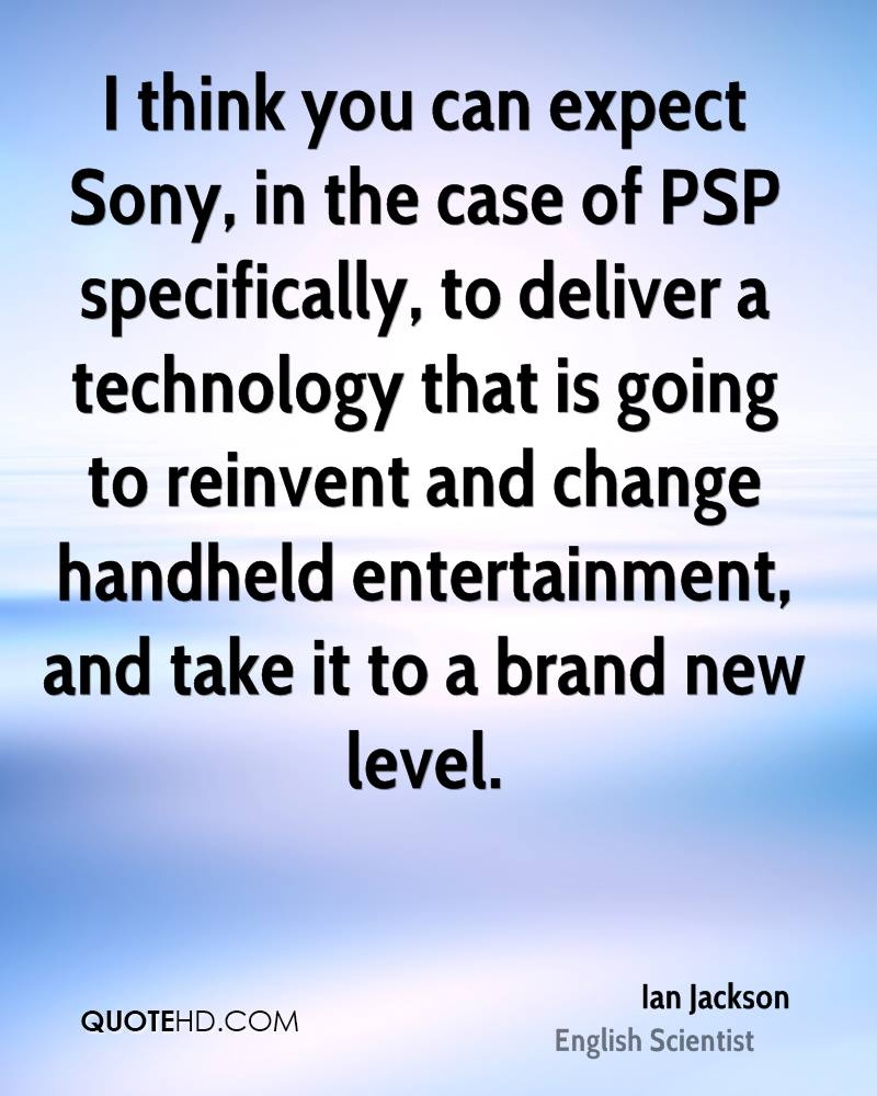 I think you can expect Sony, in the case of PSP specifically, to deliver a technology that is going to reinvent and change handheld entertainment, and take it to a brand new level.