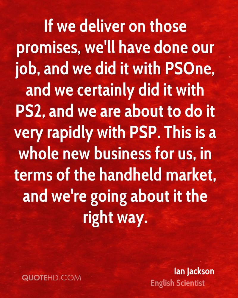 If we deliver on those promises, we'll have done our job, and we did it with PSOne, and we certainly did it with PS2, and we are about to do it very rapidly with PSP. This is a whole new business for us, in terms of the handheld market, and we're going about it the right way.