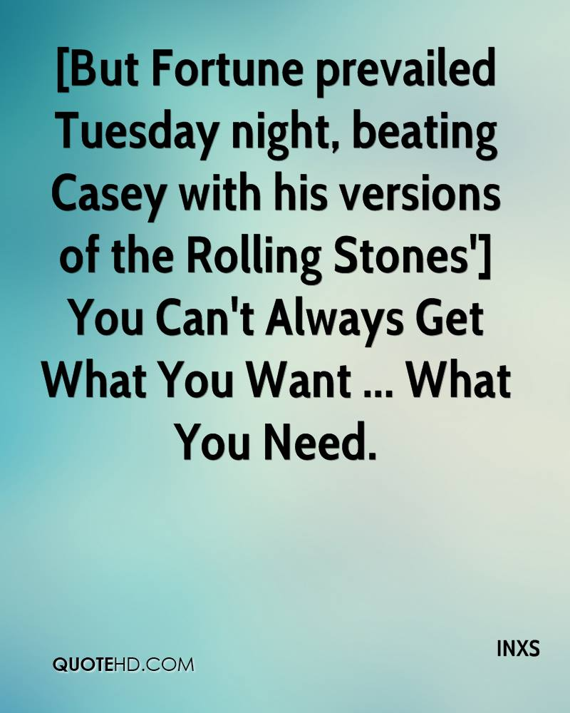 [But Fortune prevailed Tuesday night, beating Casey with his versions of the Rolling Stones'] You Can't Always Get What You Want ... What You Need.