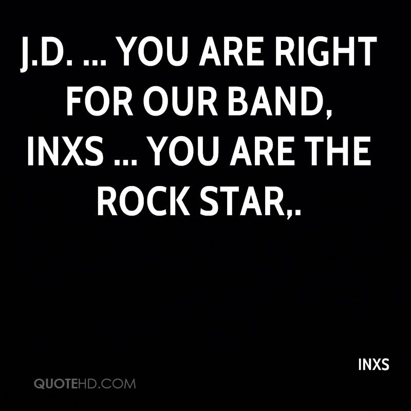 J.D. ... you are right for our band, INXS ... you are the rock star.