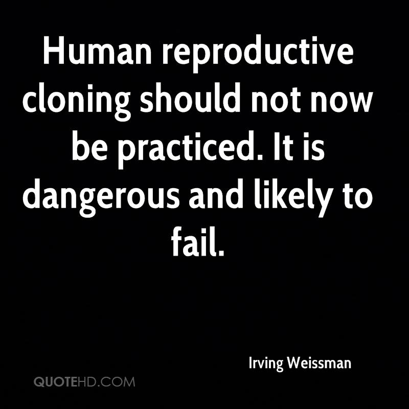 Human reproductive cloning should not now be practiced. It is dangerous and likely to fail.