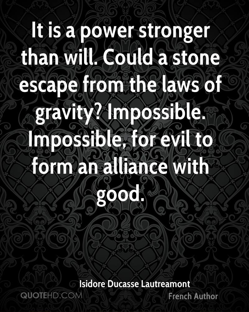 It is a power stronger than will. Could a stone escape from the laws of gravity? Impossible. Impossible, for evil to form an alliance with good.