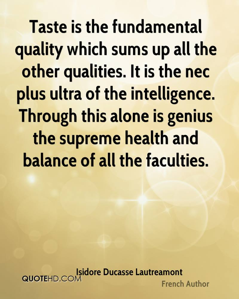 Taste is the fundamental quality which sums up all the other qualities. It is the nec plus ultra of the intelligence. Through this alone is genius the supreme health and balance of all the faculties.
