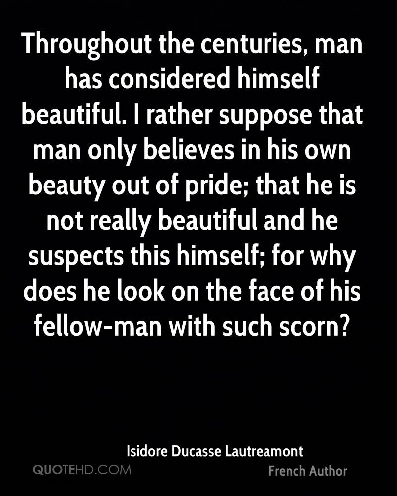 Throughout the centuries, man has considered himself beautiful. I rather suppose that man only believes in his own beauty out of pride; that he is not really beautiful and he suspects this himself; for why does he look on the face of his fellow-man with such scorn?