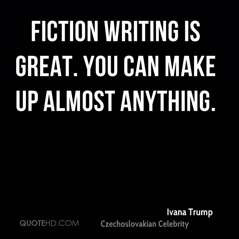 Fiction writing is great. You can make up almost anything.