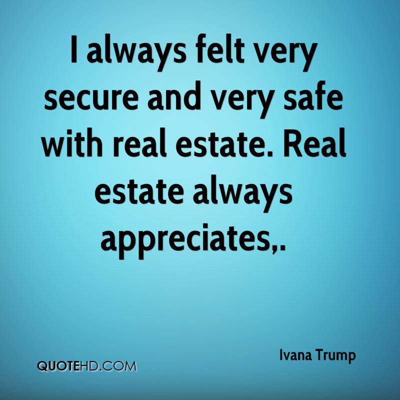 I always felt very secure and very safe with real estate. Real estate always appreciates.