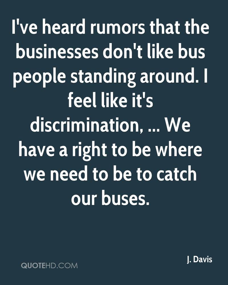 I've heard rumors that the businesses don't like bus people standing around. I feel like it's discrimination, ... We have a right to be where we need to be to catch our buses.