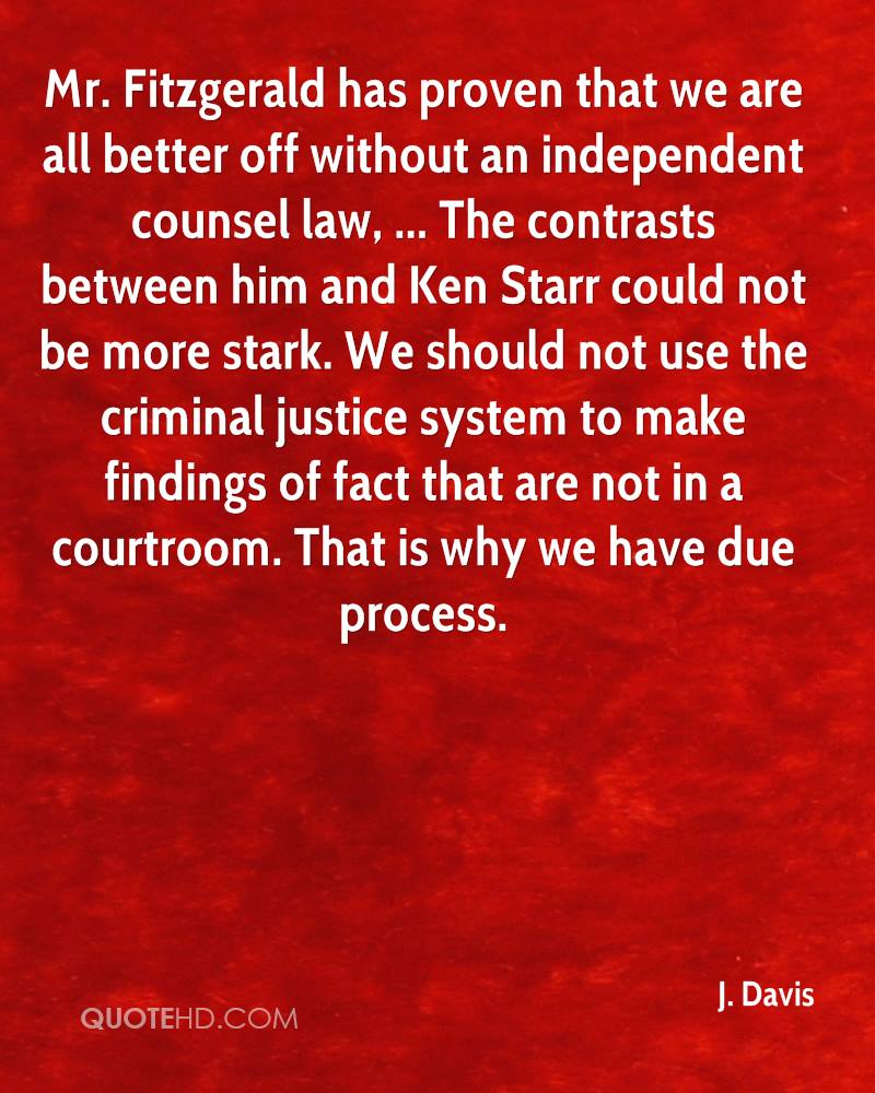 Mr. Fitzgerald has proven that we are all better off without an independent counsel law, ... The contrasts between him and Ken Starr could not be more stark. We should not use the criminal justice system to make findings of fact that are not in a courtroom. That is why we have due process.