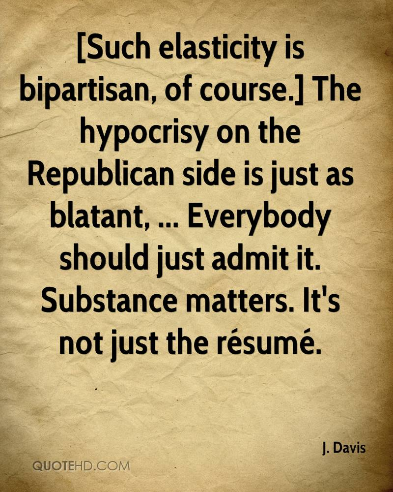 [Such elasticity is bipartisan, of course.] The hypocrisy on the Republican side is just as blatant, ... Everybody should just admit it. Substance matters. It's not just the résumé.