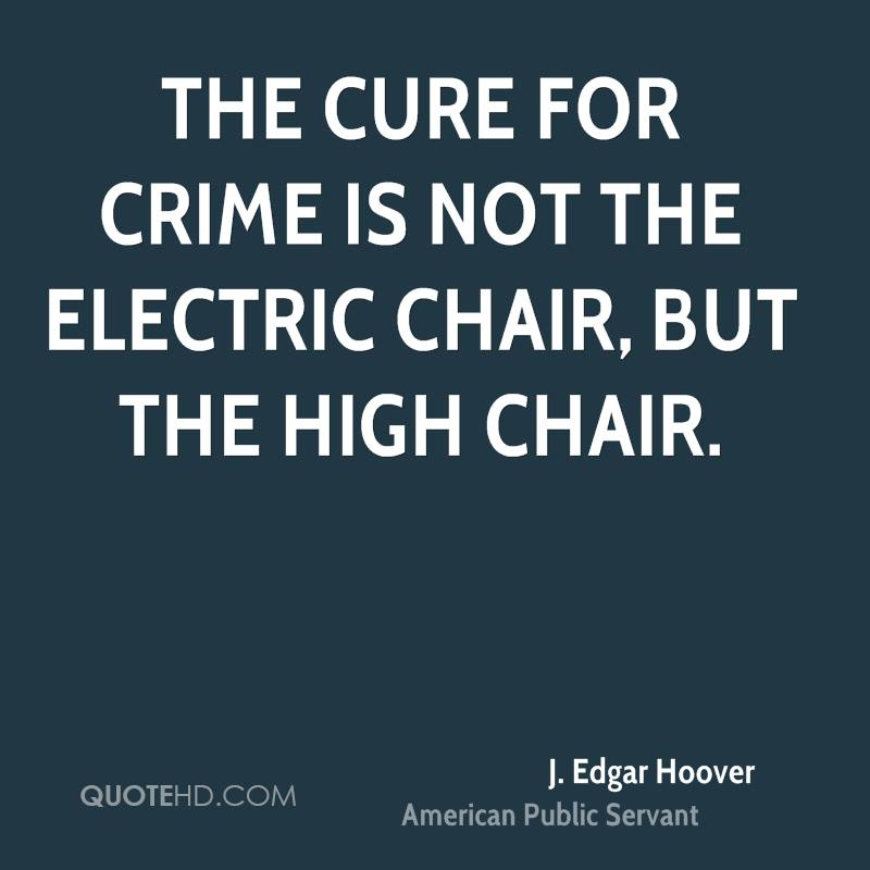 The cure for crime is not the electric chair, but the high chair.