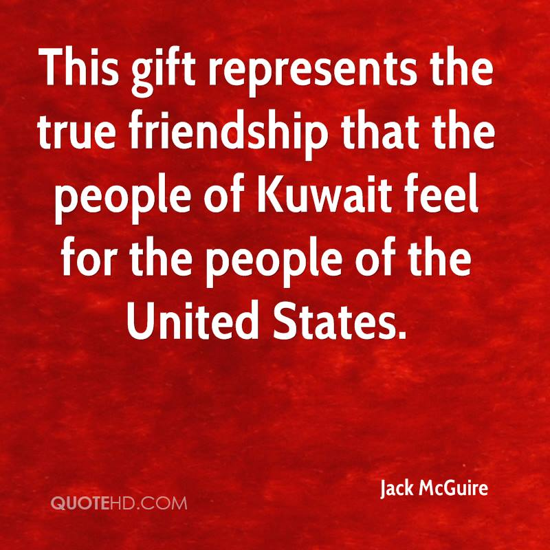 This gift represents the true friendship that the people of Kuwait feel for the people of the United States.