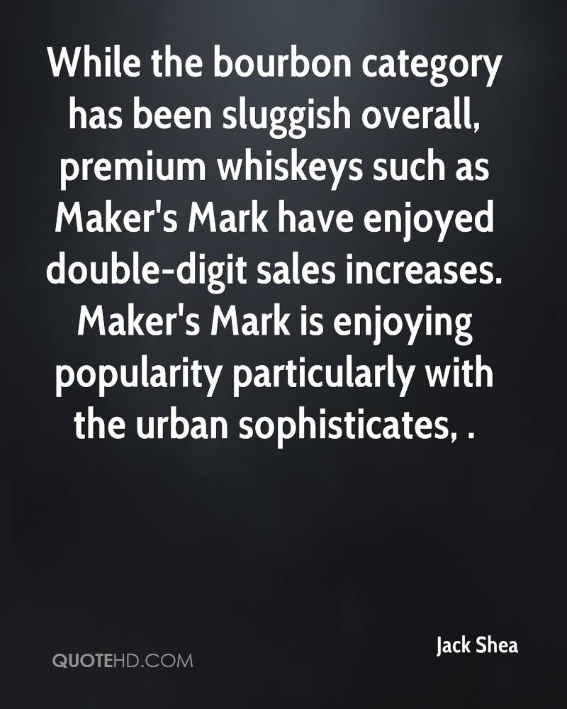 While the bourbon category has been sluggish overall, premium whiskeys such as Maker's Mark have enjoyed double-digit sales increases. Maker's Mark is enjoying popularity particularly with the urban sophisticates, .