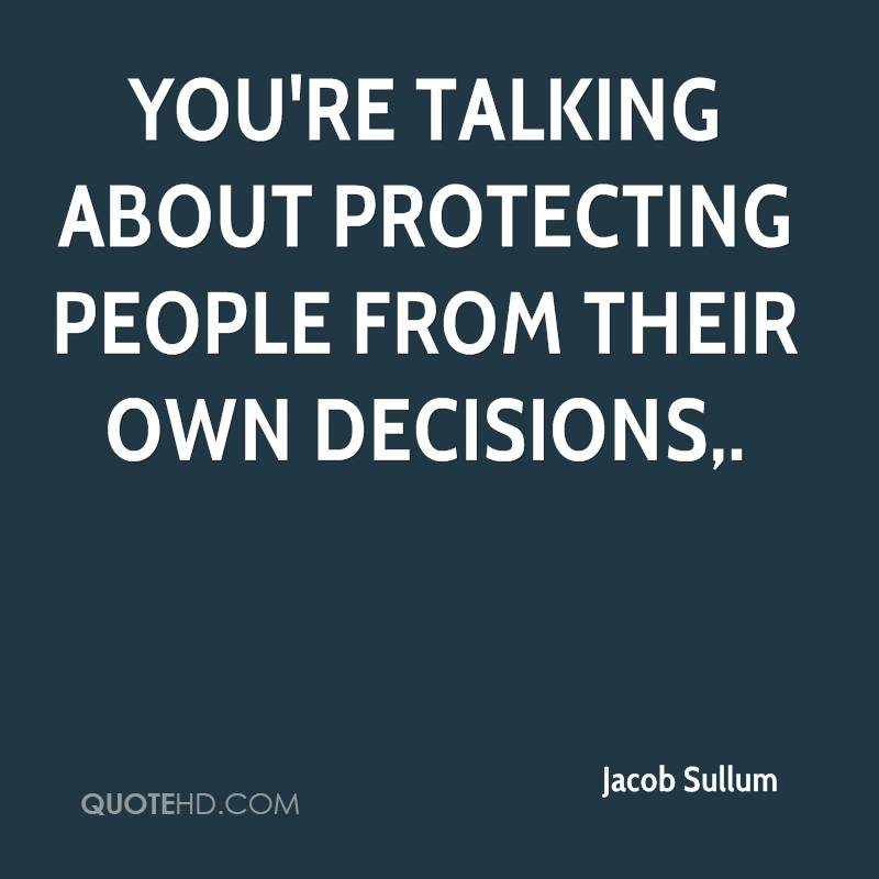 You're talking about protecting people from their own decisions.