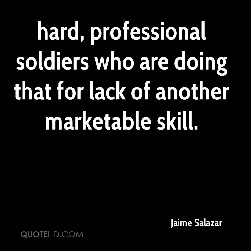 hard, professional soldiers who are doing that for lack of another marketable skill.