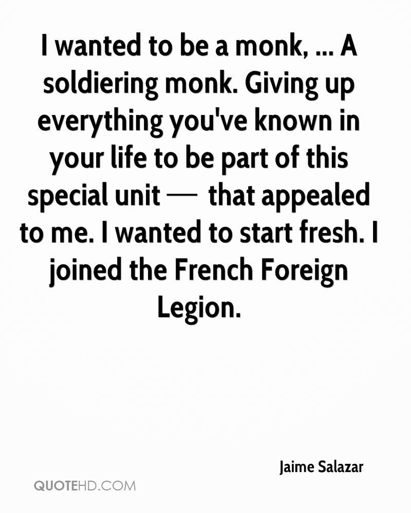 I wanted to be a monk, ... A soldiering monk. Giving up everything you've known in your life to be part of this special unit — that appealed to me. I wanted to start fresh. I joined the French Foreign Legion.