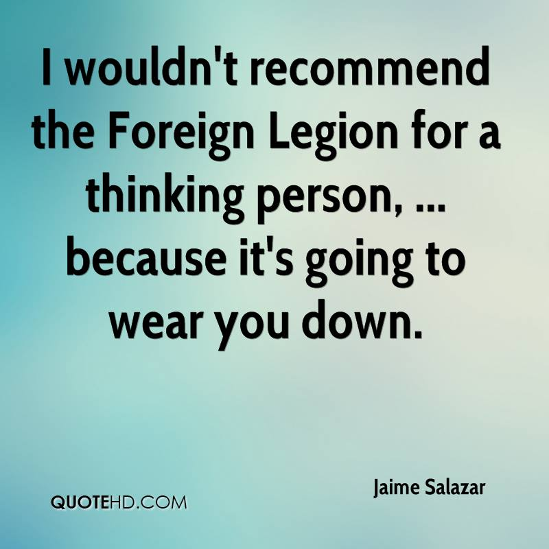 I wouldn't recommend the Foreign Legion for a thinking person, ... because it's going to wear you down.