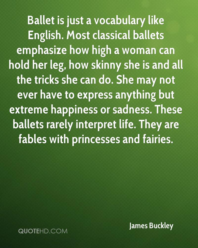 Ballet is just a vocabulary like English. Most classical ballets emphasize how high a woman can hold her leg, how skinny she is and all the tricks she can do. She may not ever have to express anything but extreme happiness or sadness. These ballets rarely interpret life. They are fables with princesses and fairies.