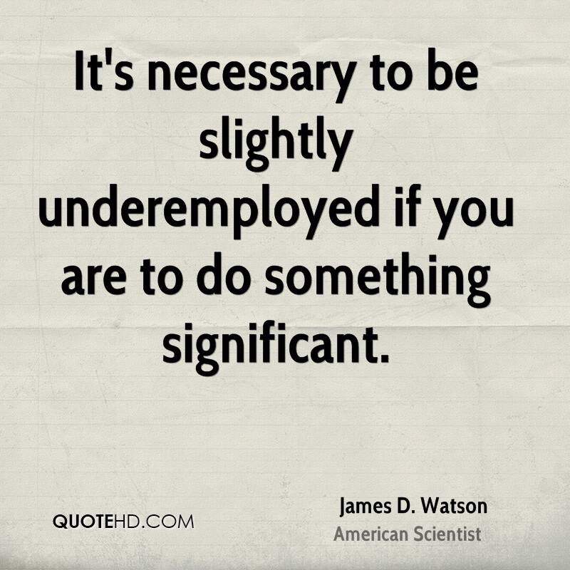 It's necessary to be slightly underemployed if you are to do something significant.