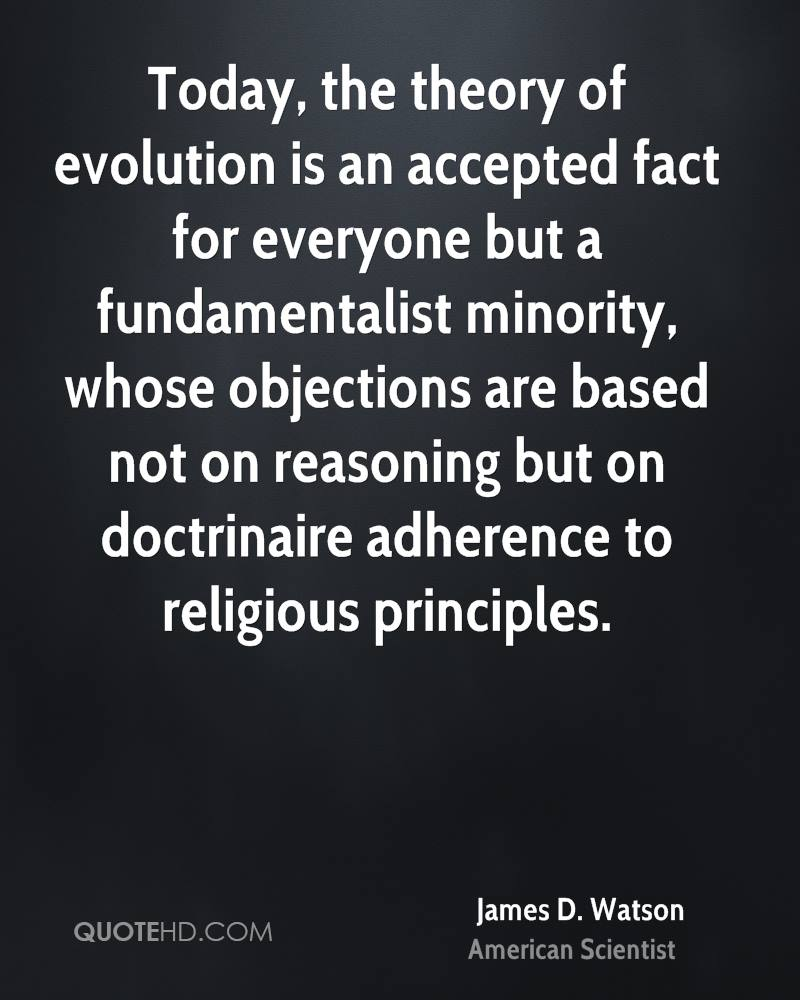 Today, the theory of evolution is an accepted fact for everyone but a fundamentalist minority, whose objections are based not on reasoning but on doctrinaire adherence to religious principles.