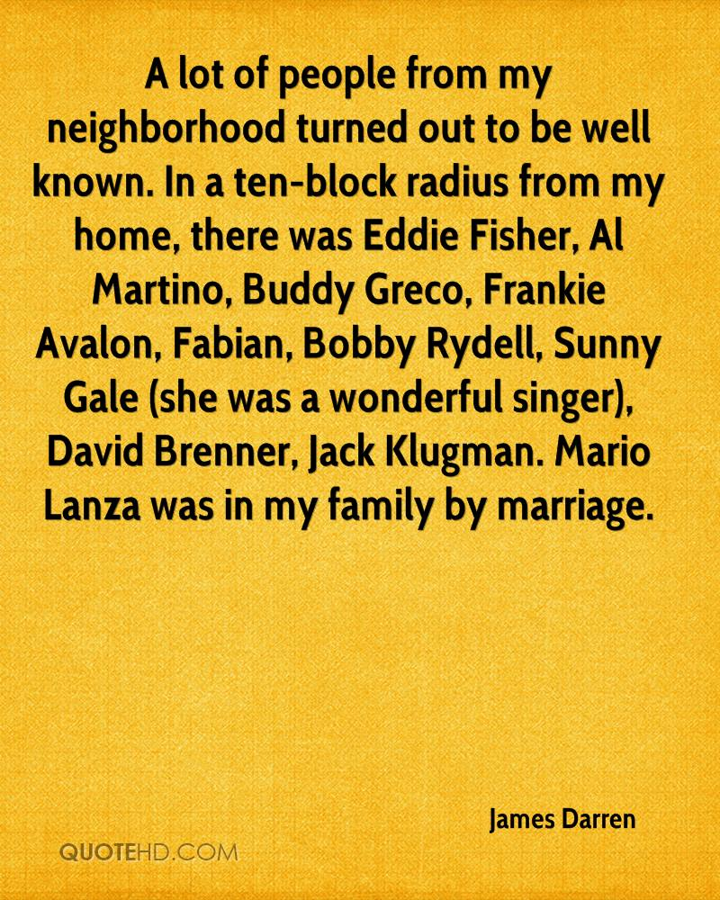 A lot of people from my neighborhood turned out to be well known. In a ten-block radius from my home, there was Eddie Fisher, Al Martino, Buddy Greco, Frankie Avalon, Fabian, Bobby Rydell, Sunny Gale (she was a wonderful singer), David Brenner, Jack Klugman. Mario Lanza was in my family by marriage.