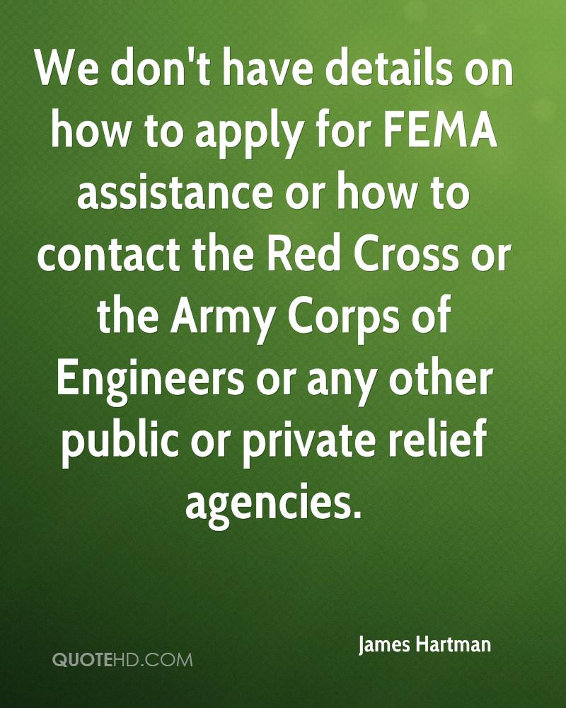 We don't have details on how to apply for FEMA assistance or how to contact the Red Cross or the Army Corps of Engineers or any other public or private relief agencies.