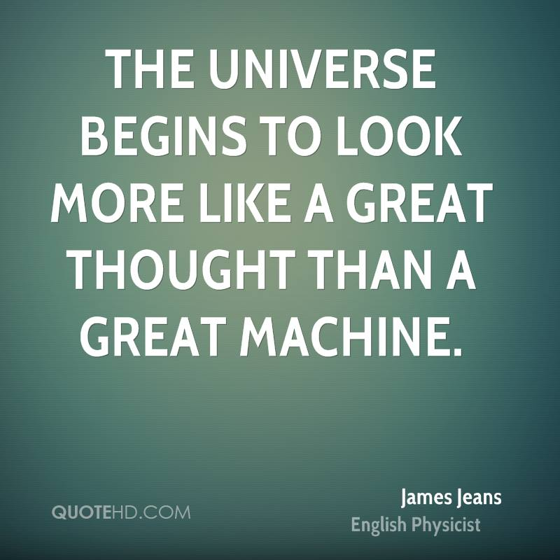 The universe begins to look more like a great thought than a great machine.