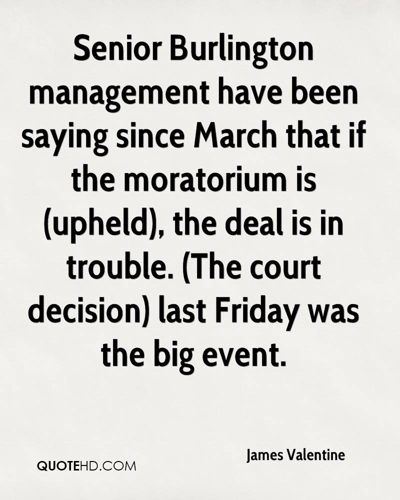 Senior Burlington management have been saying since March that if the moratorium is (upheld), the deal is in trouble. (The court decision) last Friday was the big event.