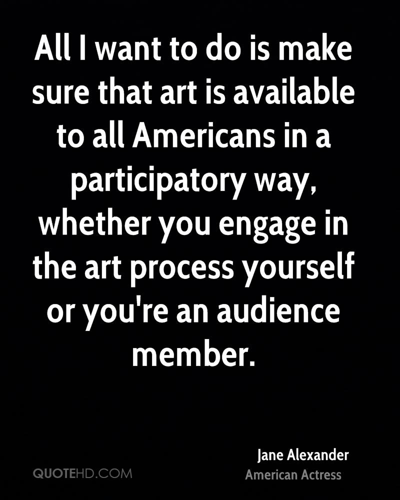 All I want to do is make sure that art is available to all Americans in a participatory way, whether you engage in the art process yourself or you're an audience member.
