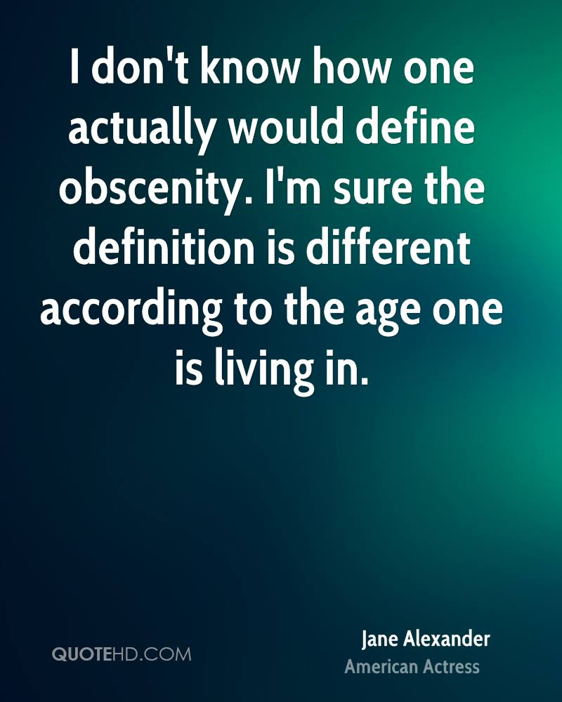 I don't know how one actually would define obscenity. I'm sure the definition is different according to the age one is living in.