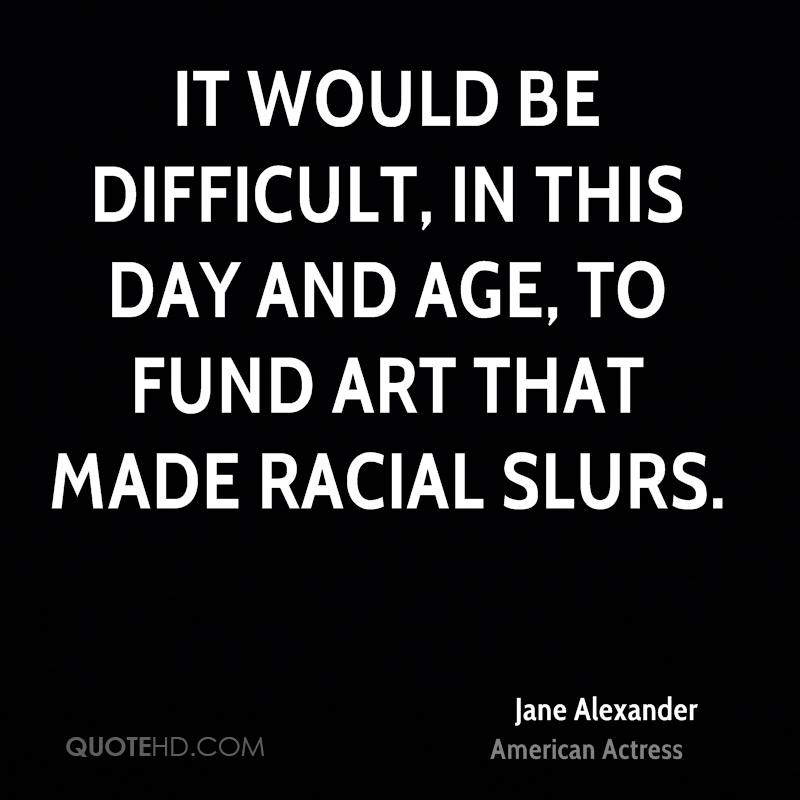 It would be difficult, in this day and age, to fund art that made racial slurs.