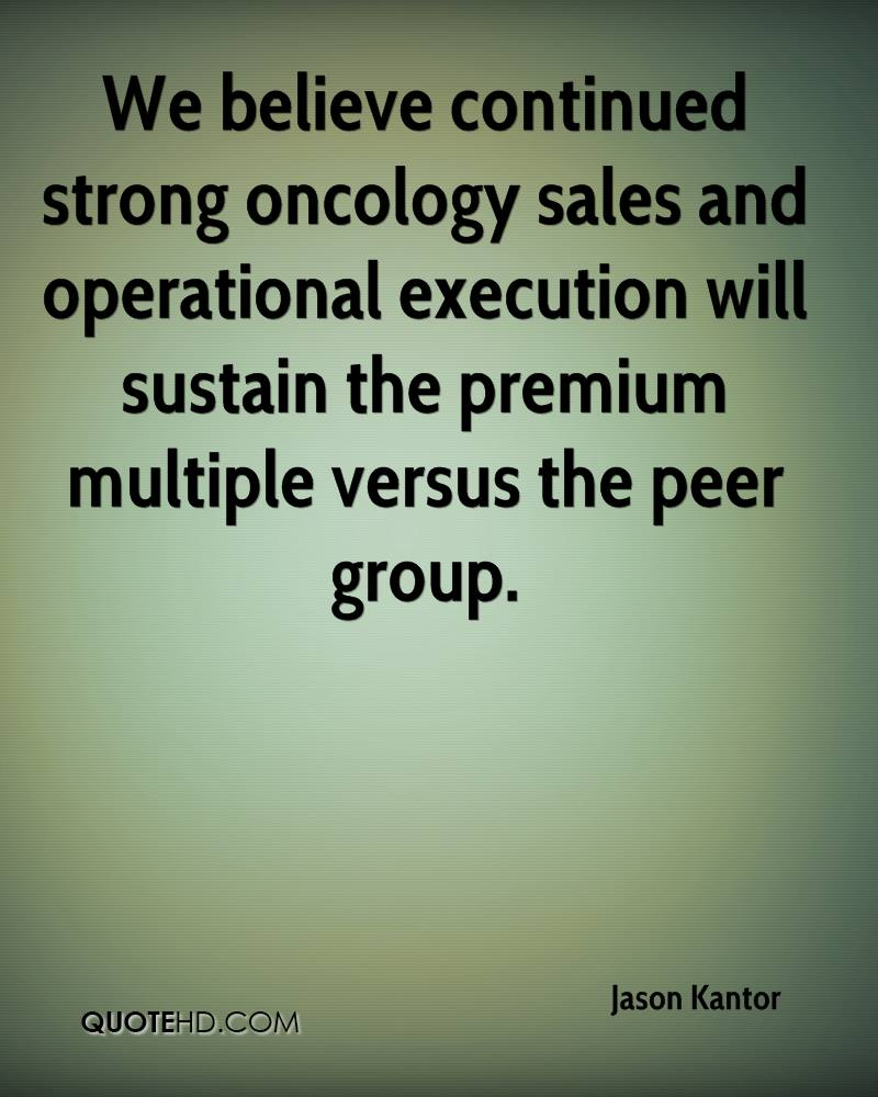 We believe continued strong oncology sales and operational execution will sustain the premium multiple versus the peer group.