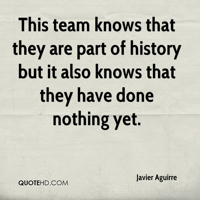 This team knows that they are part of history but it also knows that they have done nothing yet.