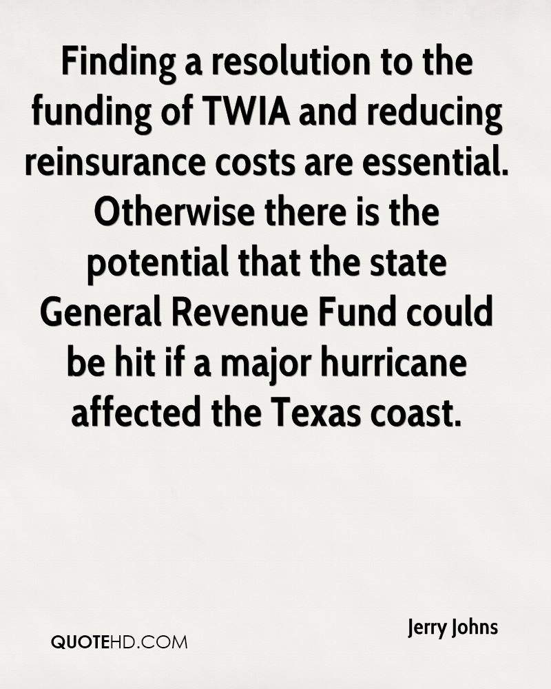 Finding a resolution to the funding of TWIA and reducing reinsurance costs are essential. Otherwise there is the potential that the state General Revenue Fund could be hit if a major hurricane affected the Texas coast.