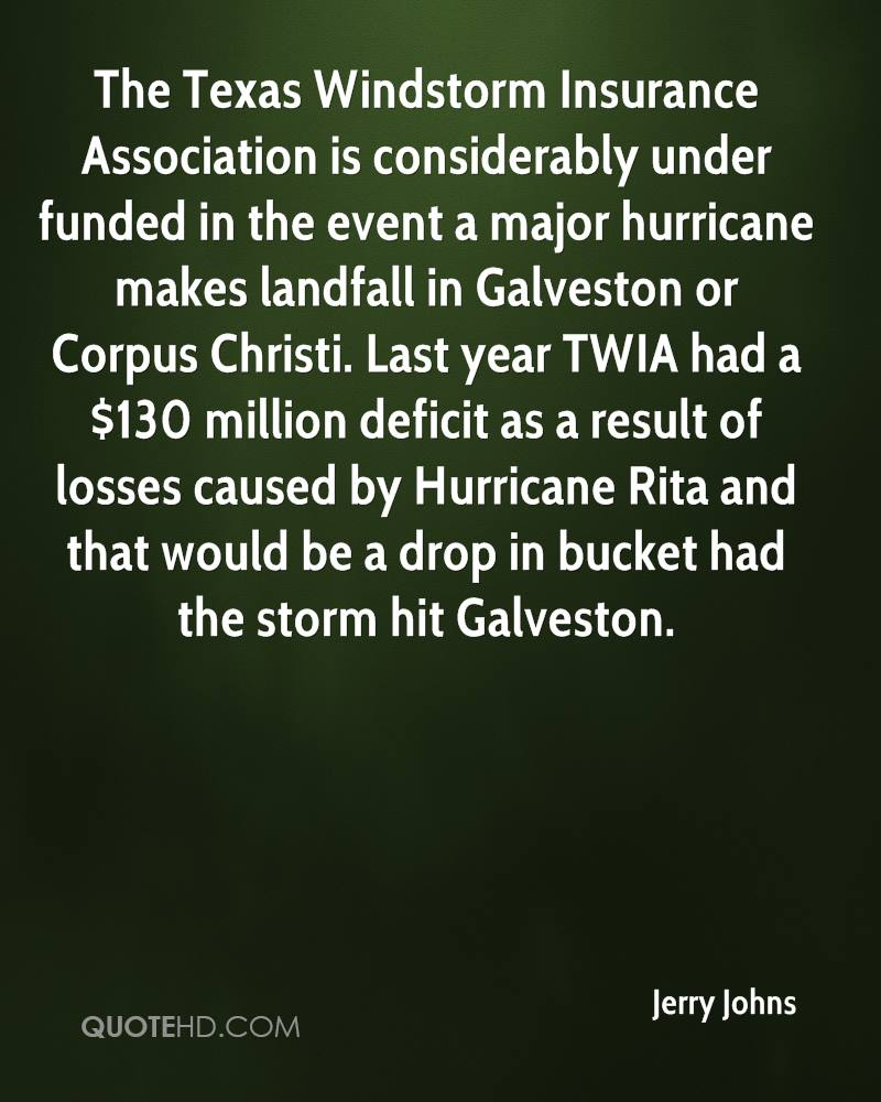 The Texas Windstorm Insurance Association is considerably under funded in the event a major hurricane makes landfall in Galveston or Corpus Christi. Last year TWIA had a $130 million deficit as a result of losses caused by Hurricane Rita and that would be a drop in bucket had the storm hit Galveston.