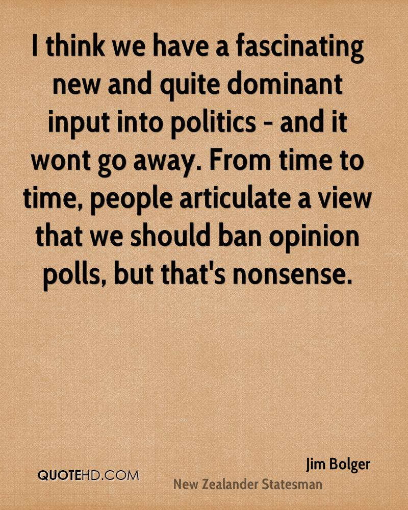 I think we have a fascinating new and quite dominant input into politics - and it wont go away. From time to time, people articulate a view that we should ban opinion polls, but that's nonsense.