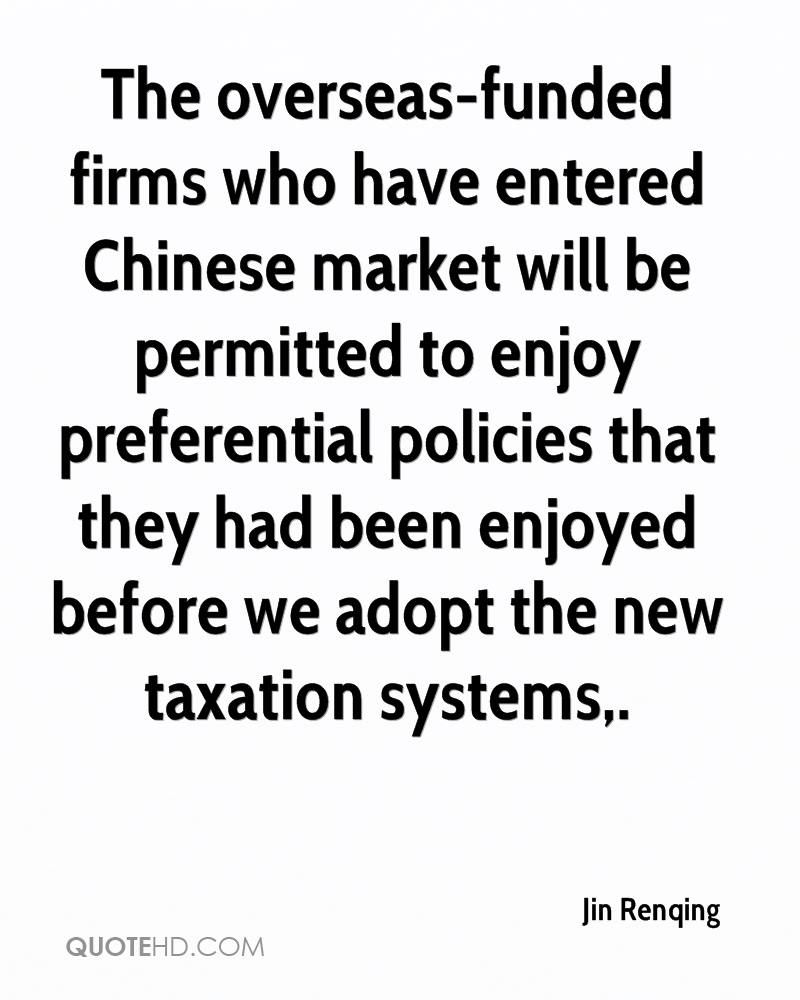 The overseas-funded firms who have entered Chinese market will be permitted to enjoy preferential policies that they had been enjoyed before we adopt the new taxation systems.