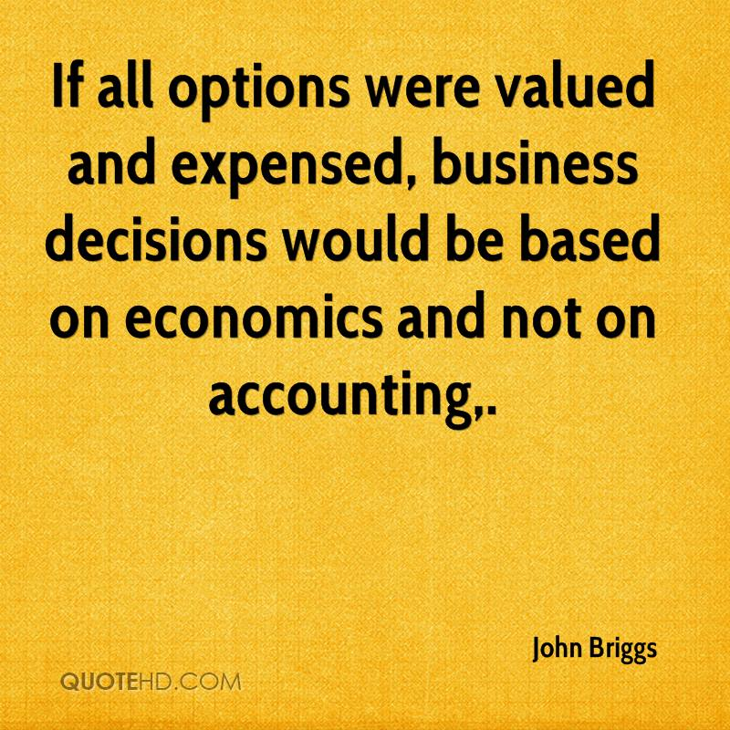 If all options were valued and expensed, business decisions would be based on economics and not on accounting.