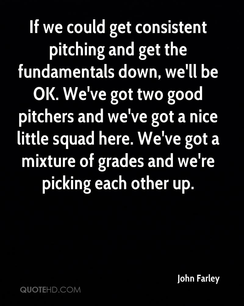 If we could get consistent pitching and get the fundamentals down, we'll be OK. We've got two good pitchers and we've got a nice little squad here. We've got a mixture of grades and we're picking each other up.