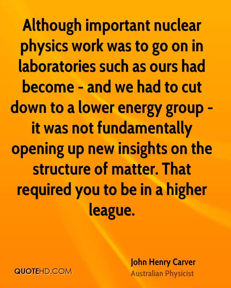 Although important nuclear physics work was to go on in laboratories such as ours had become - and we had to cut down to a lower energy group - it was not fundamentally opening up new insights on the structure of matter. That required you to be in a higher league.
