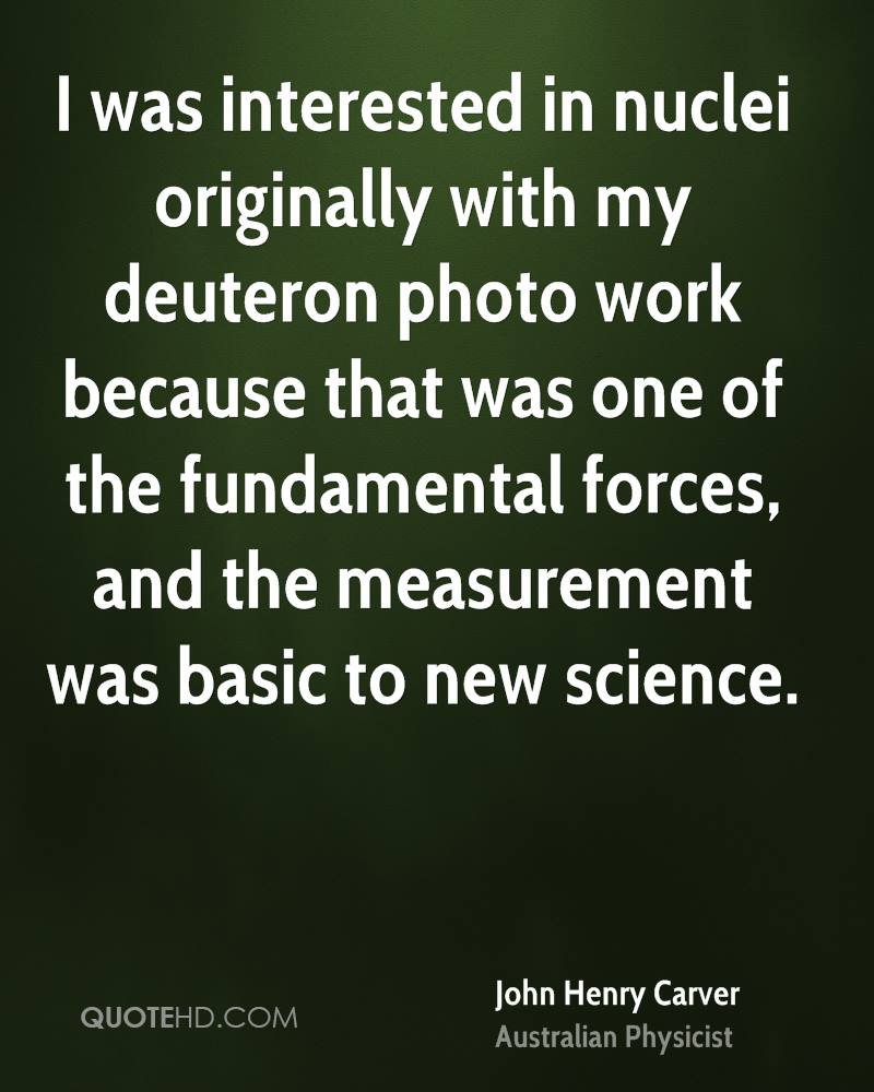 I was interested in nuclei originally with my deuteron photo work because that was one of the fundamental forces, and the measurement was basic to new science.