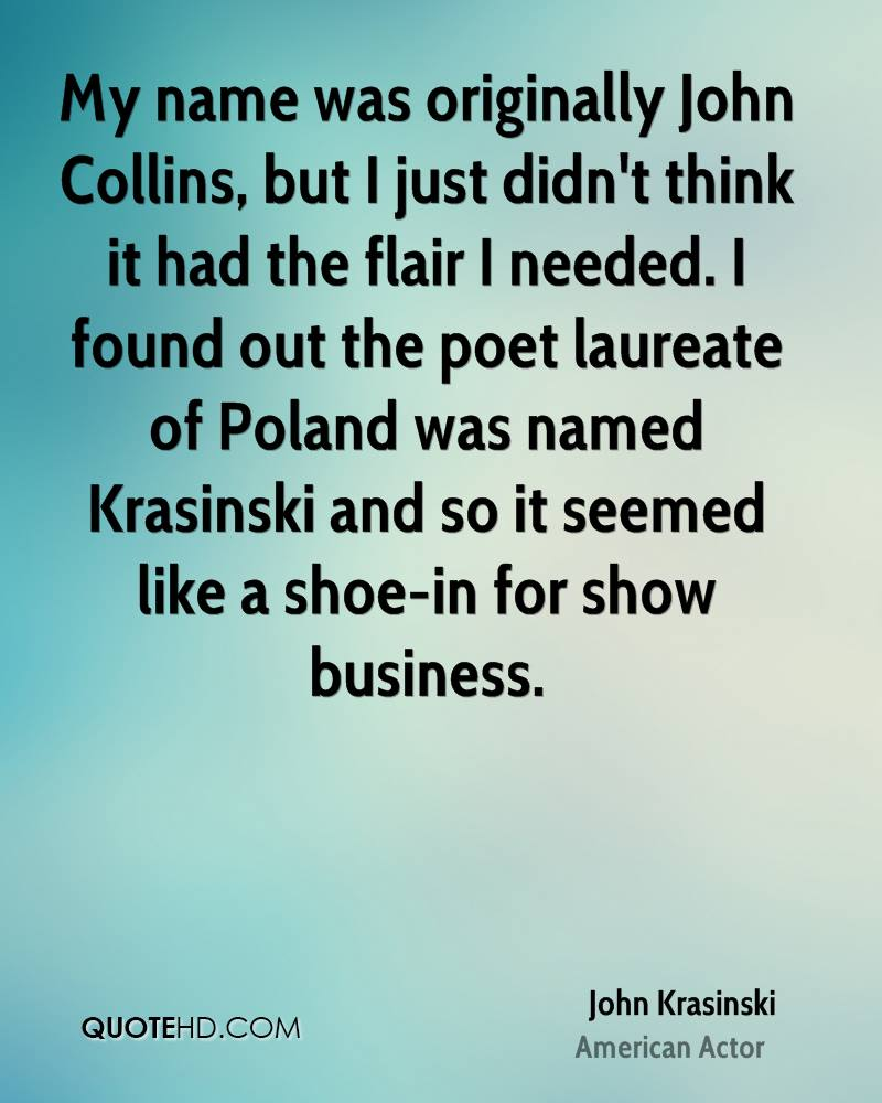 My name was originally John Collins, but I just didn't think it had the flair I needed. I found out the poet laureate of Poland was named Krasinski and so it seemed like a shoe-in for show business.