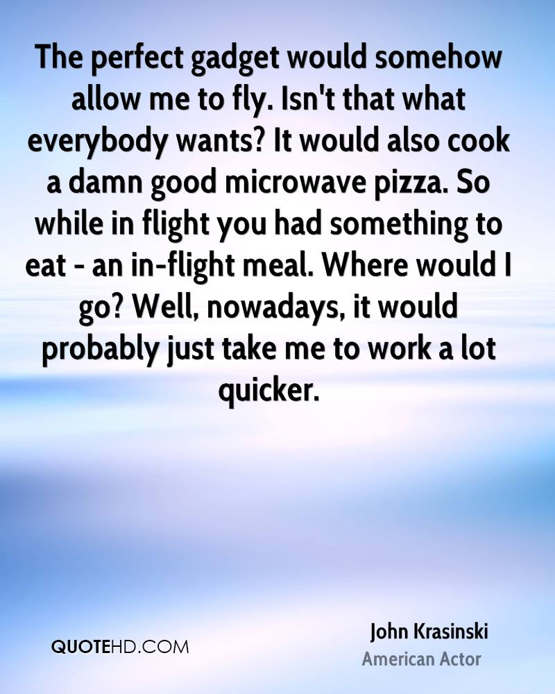 The perfect gadget would somehow allow me to fly. Isn't that what everybody wants? It would also cook a damn good microwave pizza. So while in flight you had something to eat - an in-flight meal. Where would I go? Well, nowadays, it would probably just take me to work a lot quicker.