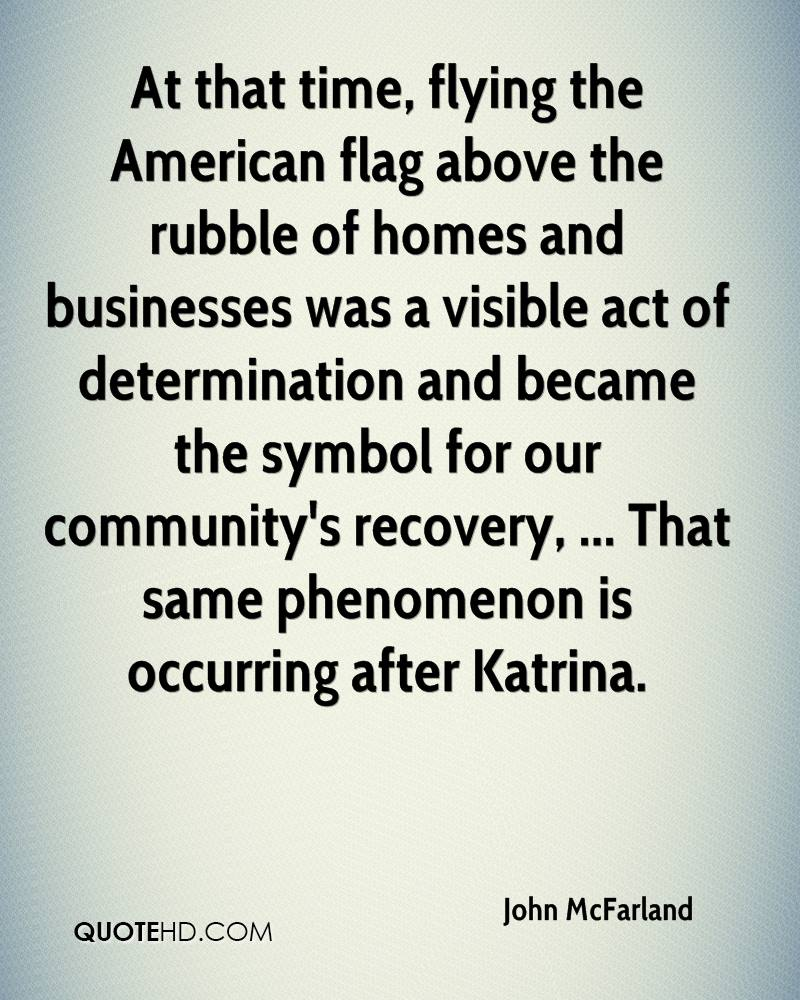 At that time, flying the American flag above the rubble of homes and businesses was a visible act of determination and became the symbol for our community's recovery, ... That same phenomenon is occurring after Katrina.